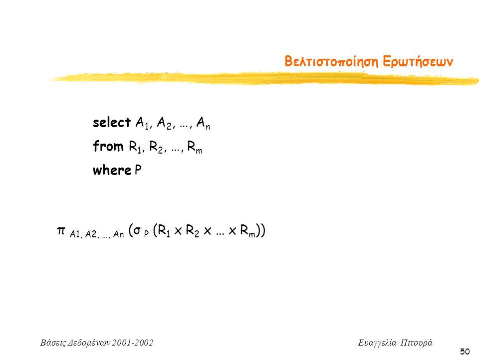 Βάσεις Δεδομένων 2001-2002 Ευαγγελία Πιτουρά 50 Βελτιστοποίηση Ερωτήσεων select A 1, A 2, …, A n from R 1, R 2, …, R m where P π A1, A2, …, An (σ P (R 1 x R 2 x … x R m ))