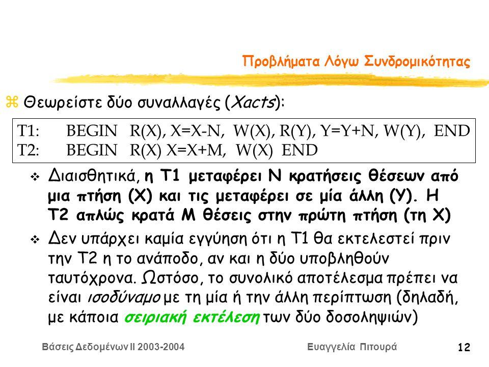 Βάσεις Δεδομένων II 2003-2004 Ευαγγελία Πιτουρά 12 Προβλήματα Λόγω Συνδρομικότητας zΘεωρείστε δύο συναλλαγές (Xacts): T1:BEGIN R(X), X=Χ-N, W(X), R(Y), Y=Y+N, W(Y), END T2:BEGIN R(X) X=X+M, W(X) END v Διαισθητικά, η T1 μεταφέρει Ν κρατήσεις θέσεων από μια πτήση (Χ) και τις μεταφέρει σε μία άλλη (Y).