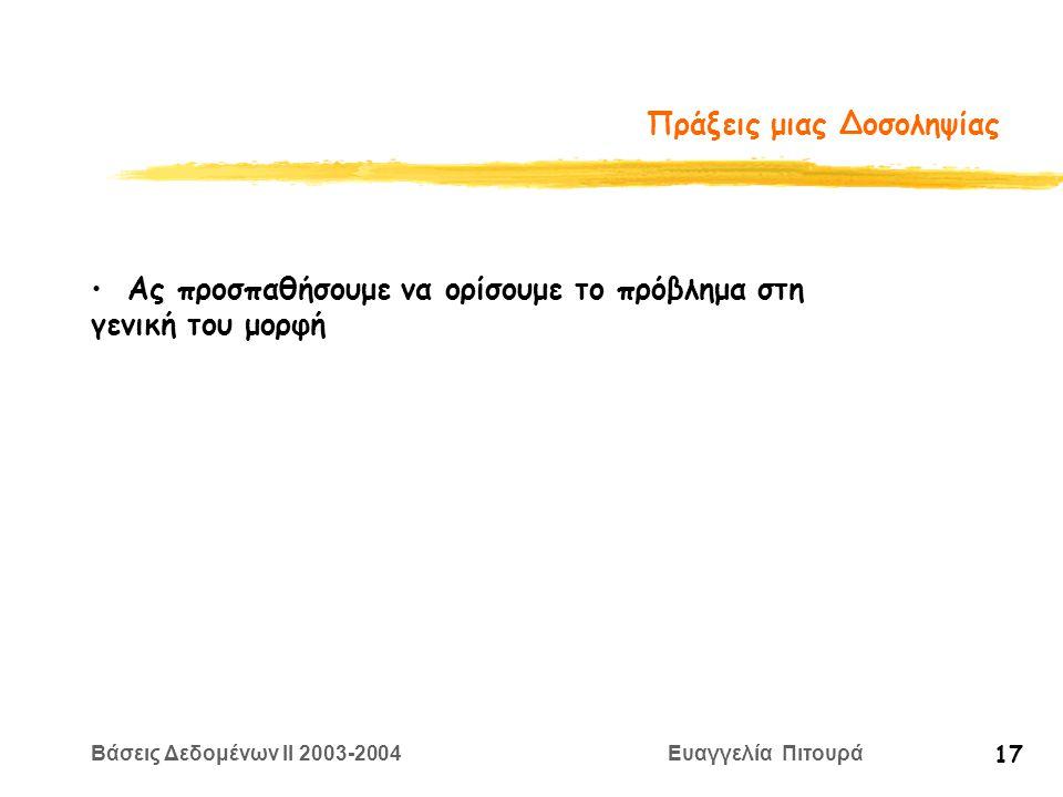 Βάσεις Δεδομένων II 2003-2004 Ευαγγελία Πιτουρά 17 Πράξεις μιας Δοσοληψίας Ας προσπαθήσουμε να ορίσουμε το πρόβλημα στη γενική του μορφή