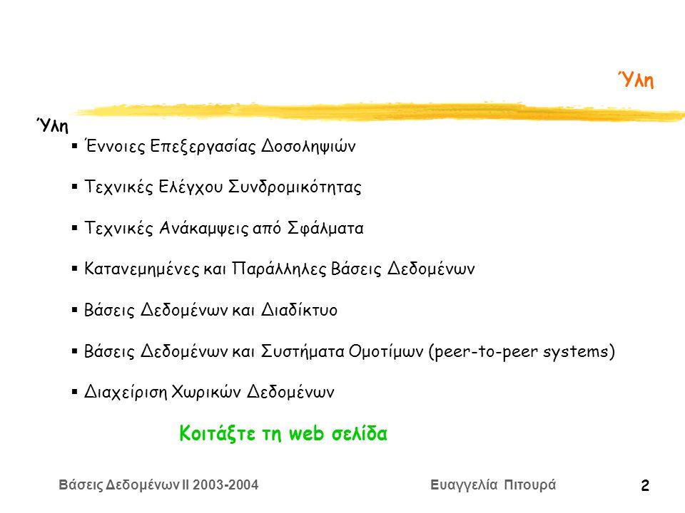 Βάσεις Δεδομένων II 2003-2004 Ευαγγελία Πιτουρά 2 Ύλη  Έννοιες Επεξεργασίας Δοσοληψιών  Τεχνικές Ελέγχου Συνδρομικότητας  Τεχνικές Ανάκαμψεις από Σφάλματα  Κατανεμημένες και Παράλληλες Βάσεις Δεδομένων  Βάσεις Δεδομένων και Διαδίκτυο  Βάσεις Δεδομένων και Συστήματα Ομοτίμων (peer-to-peer systems)  Διαχείριση Χωρικών Δεδομένων Κοιτάξτε τη web σελίδα
