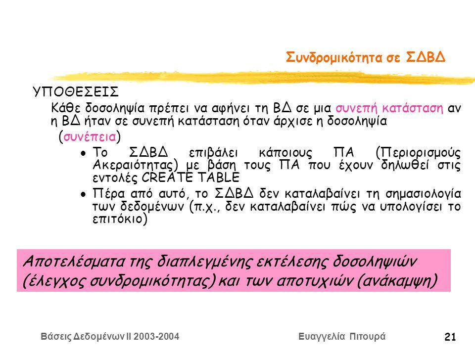 Βάσεις Δεδομένων II 2003-2004 Ευαγγελία Πιτουρά 21 Συνδρομικότητα σε ΣΔΒΔ ΥΠΟΘΕΣΕΙΣ Κάθε δοσοληψία πρέπει να αφήνει τη ΒΔ σε μια συνεπή κατάσταση αν η ΒΔ ήταν σε συνεπή κατάσταση όταν άρχισε η δοσοληψία (συνέπεια)  Το ΣΔΒΔ επιβάλει κάποιους ΠΑ (Περιορισμούς Ακεραιότητας) με βάση τους ΠΑ που έχουν δηλωθεί στις εντολές CREATE TABLE  Πέρα από αυτό, το ΣΔΒΔ δεν καταλαβαίνει τη σημασιολογία των δεδομένων (π.χ., δεν καταλαβαίνει πώς να υπολογίσει το επιτόκιο) Αποτελέσματα της διαπλεγμένης εκτέλεσης δοσοληψιών (έλεγχος συνδρομικότητας) και των αποτυχιών (ανάκαμψη)