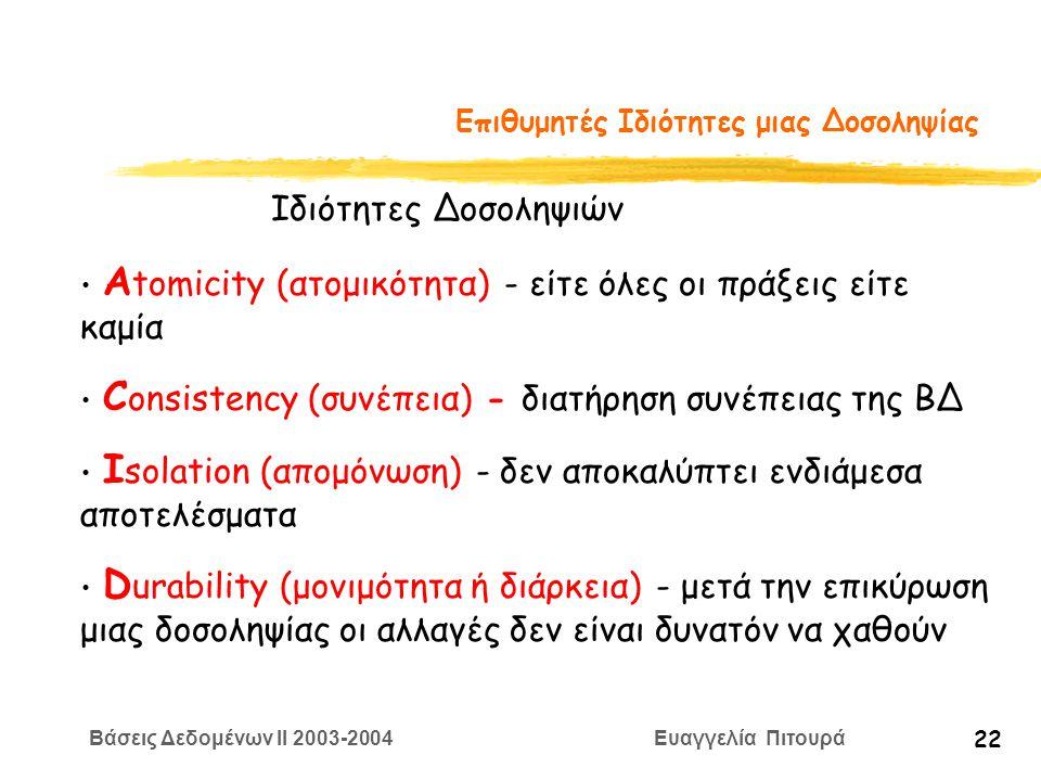 Βάσεις Δεδομένων II 2003-2004 Ευαγγελία Πιτουρά 22 Επιθυμητές Ιδιότητες μιας Δοσοληψίας Α tomicity (ατομικότητα) - είτε όλες οι πράξεις είτε καμία C onsistency (συνέπεια) - διατήρηση συνέπειας της ΒΔ I solation (απομόνωση) - δεν αποκαλύπτει ενδιάμεσα αποτελέσματα D urability (μονιμότητα ή διάρκεια) - μετά την επικύρωση μιας δοσοληψίας οι αλλαγές δεν είναι δυνατόν να χαθούν Ιδιότητες Δοσοληψιών