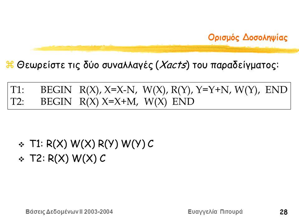 Βάσεις Δεδομένων II 2003-2004 Ευαγγελία Πιτουρά 28 Ορισμός Δοσοληψίας zΘεωρείστε τις δύο συναλλαγές (Xacts) του παραδείγματος: T1:BEGIN R(X), X=Χ-N, W(X), R(Y), Y=Y+N, W(Y), END T2:BEGIN R(X) X=X+M, W(X) END v Τ1: R(X) W(X) R(Y) W(Y) C v T2: R(X) W(X) C