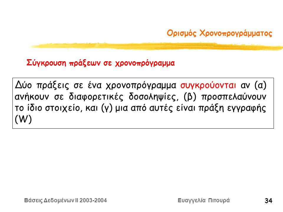 Βάσεις Δεδομένων II 2003-2004 Ευαγγελία Πιτουρά 34 Ορισμός Χρονοπρογράμματος Σύγκρουση πράξεων σε χρονοπρόγραμμα Δύο πράξεις σε ένα χρονοπρόγραμμα συγκρούονται αν (α) ανήκουν σε διαφορετικές δοσοληψίες, (β) προσπελαύνουν το ίδιο στοιχείο, και (γ) μια από αυτές είναι πράξη εγγραφής (W)