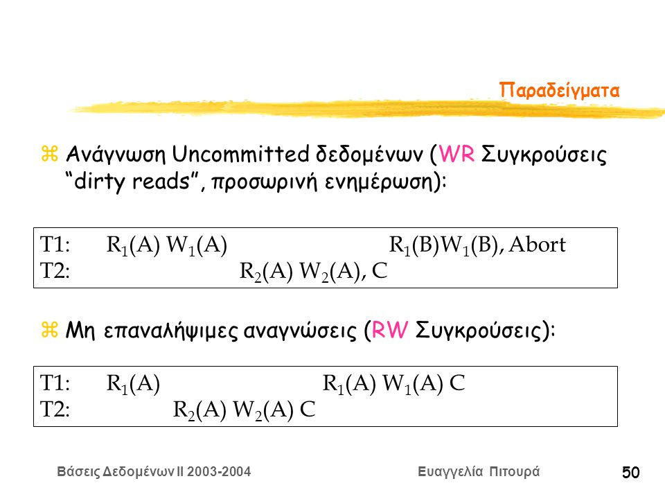 Βάσεις Δεδομένων II 2003-2004 Ευαγγελία Πιτουρά 50 Παραδείγματα zΑνάγνωση Uncommitted δεδομένων (WR Συγκρούσεις dirty reads , προσωρινή ενημέρωση): zΜη επαναλήψιμες αναγνώσεις (RW Συγκρούσεις): T1: R 1 (A) W 1 (A) R 1 (B)W 1 (B), Abort T2:R 2 (A) W 2 (A), C T1:R 1 (A) R 1 (A) W 1 (A) C T2:R 2 (A) W 2 (A) C