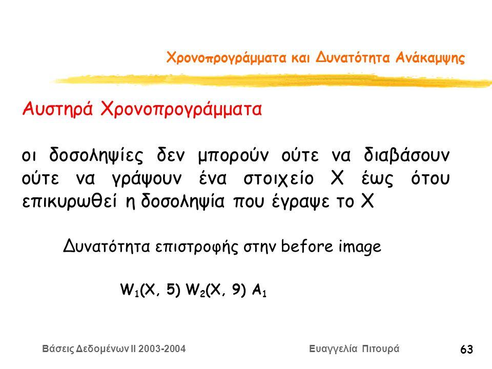 Βάσεις Δεδομένων II 2003-2004 Ευαγγελία Πιτουρά 63 Χρονοπρογράμματα και Δυνατότητα Ανάκαμψης Αυστηρά Χρονοπρογράμματα οι δοσοληψίες δεν μπορούν ούτε να διαβάσουν ούτε να γράψουν ένα στοιχείο Χ έως ότου επικυρωθεί η δοσοληψία που έγραψε το Χ Δυνατότητα επιστροφής στην before image W 1 (X, 5) W 2 (X, 9) A 1