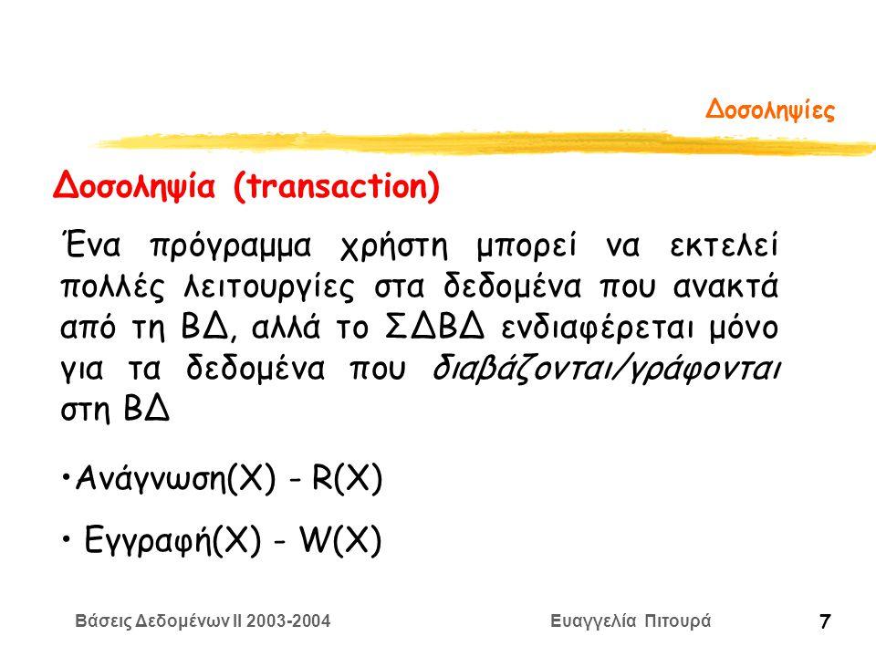 Βάσεις Δεδομένων II 2003-2004 Ευαγγελία Πιτουρά 7 Δοσοληψίες Δοσοληψία (transaction) Ένα πρόγραμμα χρήστη μπορεί να εκτελεί πολλές λειτουργίες στα δεδομένα που ανακτά από τη ΒΔ, αλλά το ΣΔΒΔ ενδιαφέρεται μόνο για τα δεδομένα που διαβάζονται/γράφονται στη ΒΔ Ανάγνωση(Χ) - R(X) Εγγραφή(Χ) - W(X)