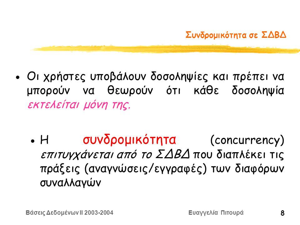 Βάσεις Δεδομένων II 2003-2004 Ευαγγελία Πιτουρά 39 Σειριοποιησιμότητα Σειριακά Χρονοπρογράμματα: χρονοπρογράμματα που δεν διαπλέκουν πράξεις διαφορετικών δοσοληψιών (οι πράξεις κάθε δοσοληψίας εκτελούνται διαδοχικά, χωρίς παρεμβολή πράξεων από άλλη δοσοληψία) Ένα σειριακό χρονοπρόγραμμα είναι σωστό Παρατήρηση: Αν κάθε δοσοληψία διατηρεί τη συνέπεια, τότε κάθε σειριακό χρονοπρόγραμμα διατηρεί τη συνέπεια S: R 1 (X) W 1 (X) R 1 (Y) W 1 (Y) C 1 R 2 (X) W 2 (X) C 2