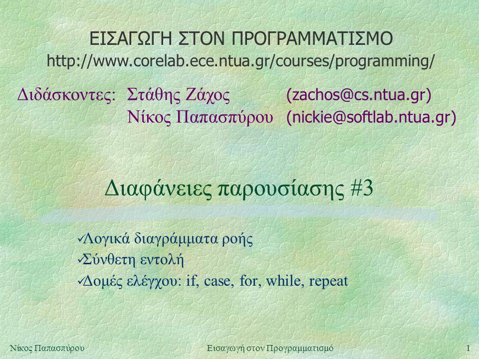 ΕΙΣΑΓΩΓΗ ΣΤΟΝ ΠΡΟΓΡΑΜΜΑΤΙΣΜΟ Διδάσκοντες:Στάθης Ζάχος (zachos@cs.ntua.gr) Νίκος Παπασπύρου (nickie@softlab.ntua.gr) http://www.corelab.ece.ntua.gr/courses/programming/ 1Νίκος ΠαπασπύρουΕισαγωγή στον Προγραμματισμό Διαφάνειες παρουσίασης #3 Λογικά διαγράμματα ροής Σύνθετη εντολή Δομές ελέγχου: if, case, for, while, repeat