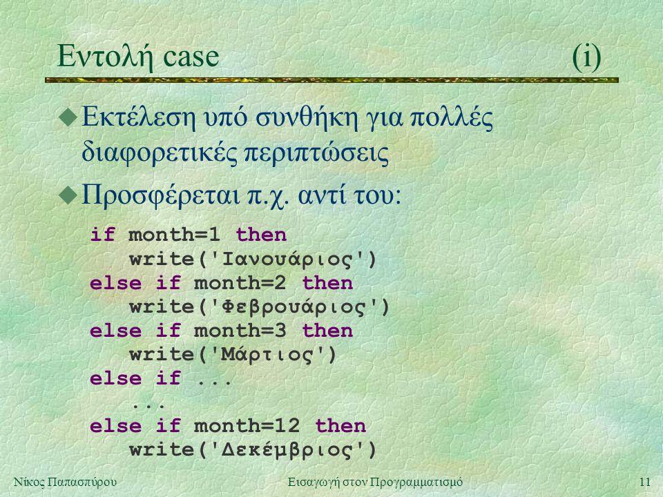 11Νίκος Παπασπύρου Εισαγωγή στον Προγραμματισμό Εντολή case(i) u Εκτέλεση υπό συνθήκη για πολλές διαφορετικές περιπτώσεις u Προσφέρεται π.χ.