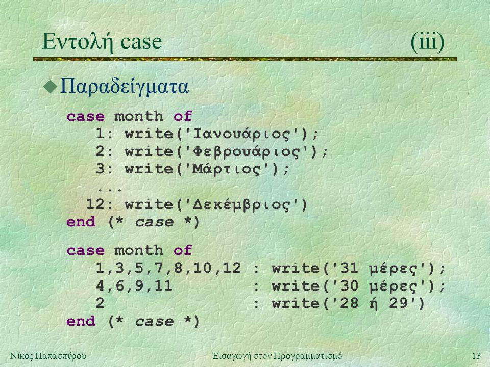13Νίκος Παπασπύρου Εισαγωγή στον Προγραμματισμό Εντολή case(iii) u Παραδείγματα case month of 1: write('Ιανουάριος'); 2: write('Φεβρουάριος'); 3: writ