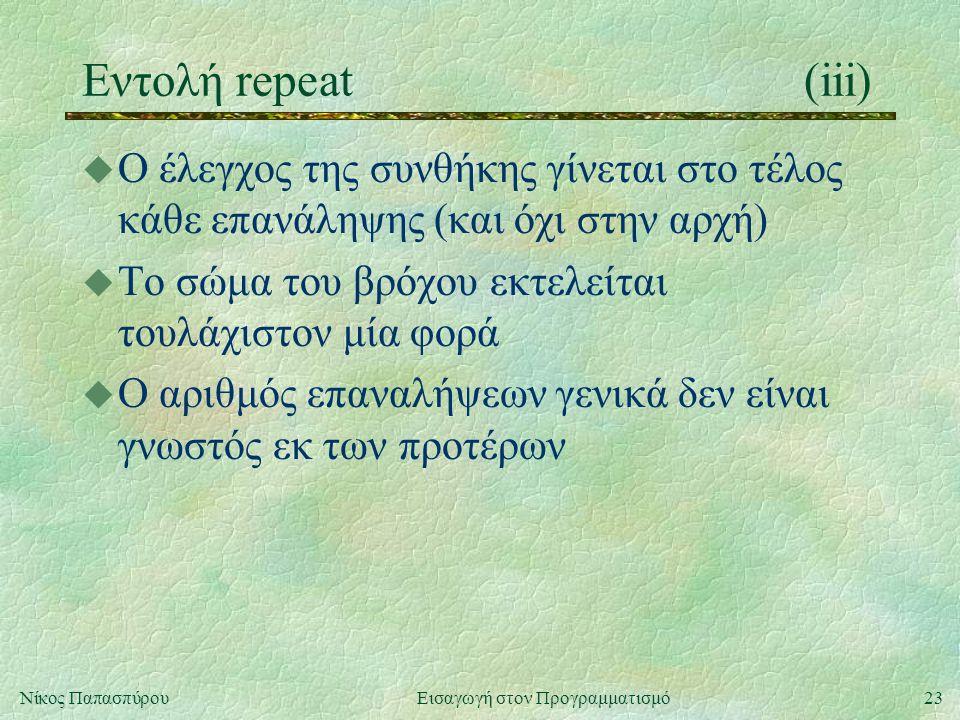 23Νίκος Παπασπύρου Εισαγωγή στον Προγραμματισμό Εντολή repeat(iii) u Ο έλεγχος της συνθήκης γίνεται στο τέλος κάθε επανάληψης (και όχι στην αρχή) u Το σώμα του βρόχου εκτελείται τουλάχιστον μία φορά u Ο αριθμός επαναλήψεων γενικά δεν είναι γνωστός εκ των προτέρων