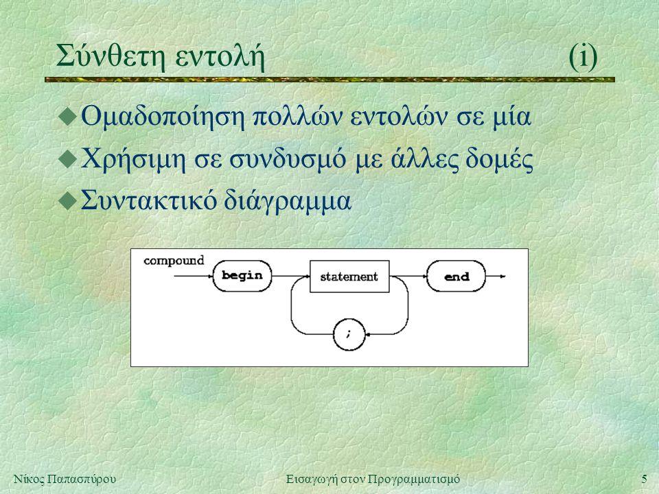 5Νίκος Παπασπύρου Εισαγωγή στον Προγραμματισμό Σύνθετη εντολή(i) u Ομαδοποίηση πολλών εντολών σε μία u Χρήσιμη σε συνδυσμό με άλλες δομές u Συντακτικό