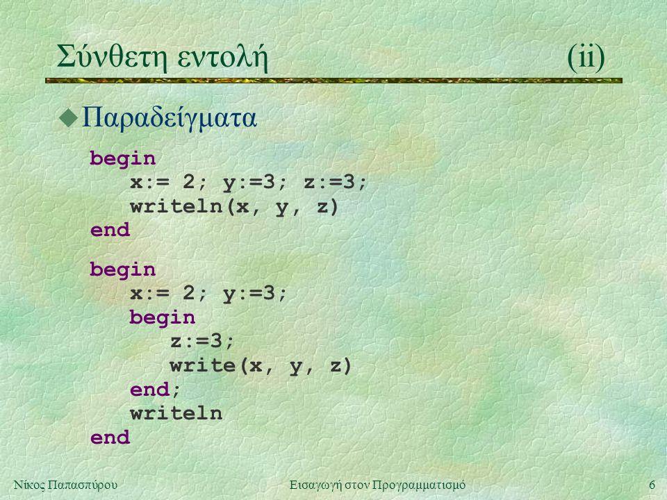 6Νίκος Παπασπύρου Εισαγωγή στον Προγραμματισμό Σύνθετη εντολή(ii) u Παραδείγματα begin x:= 2; y:=3; z:=3; writeln(x, y, z) end begin x:= 2; y:=3; begin z:=3; write(x, y, z) end; writeln end
