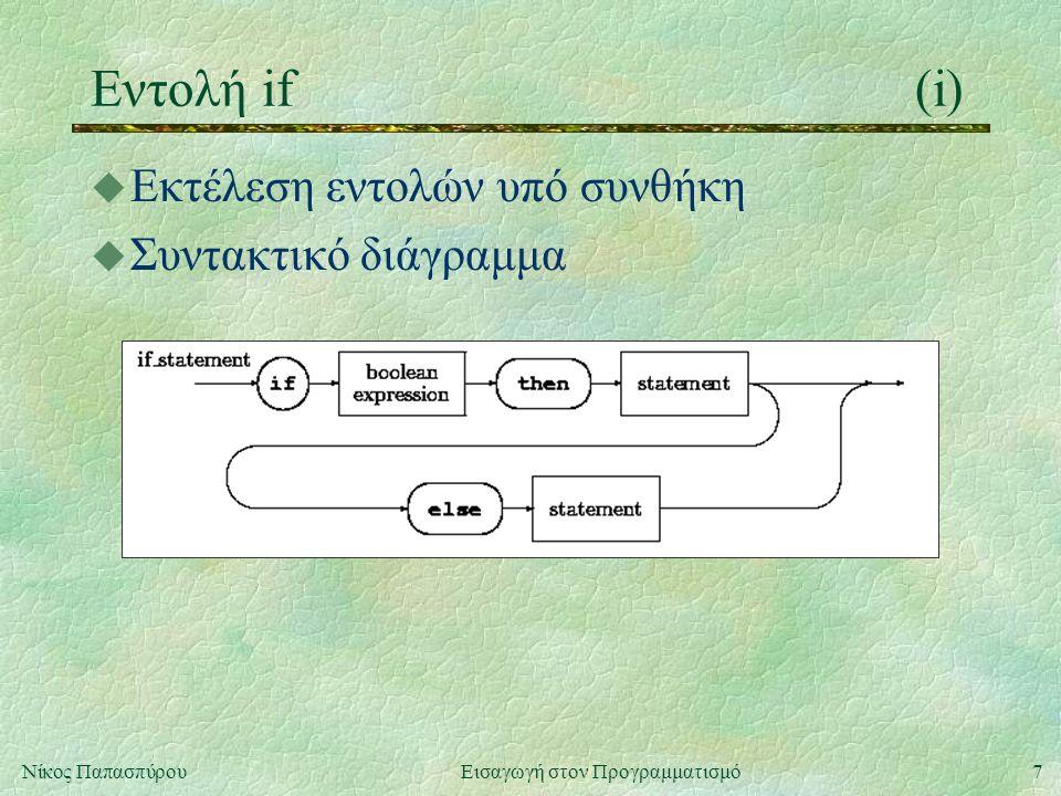 8Νίκος Παπασπύρου Εισαγωγή στον Προγραμματισμό Εντολή if(ii) u Παραδείγματα if x>10 then x:=x+1 if age<10 then write( παιδί ) if (year>1900) and (year<=2000) then write( 20ός αιώνας ) if (year mod 4 = 0) and (year mod 100 <> 0) or (year mod 400 = 0) and (year mod 4000 <> 0) then write( δίσεκτο έτος )