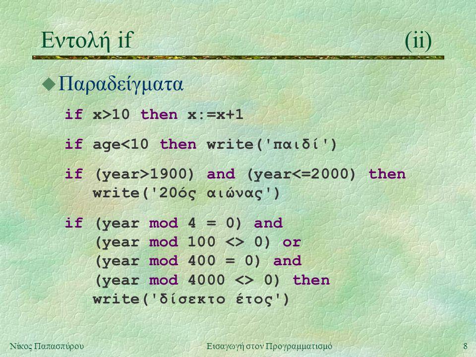 9Νίκος Παπασπύρου Εισαγωγή στον Προγραμματισμό Εντολή if(iii) u Παραδείγματα (συνέχεια) if changed then begin writeln( Το αρχείο άλλαξε ); changed := false end if x mod 2 = 0 then write( άρτιος ) else write( περιττός ) if mine then begin me:=1; you:=0 end else begin me:=0; you:=1 end if x > y then write( μεγαλύτερο ) else if x < y then write( μικρότερο ) else write( ίσο )