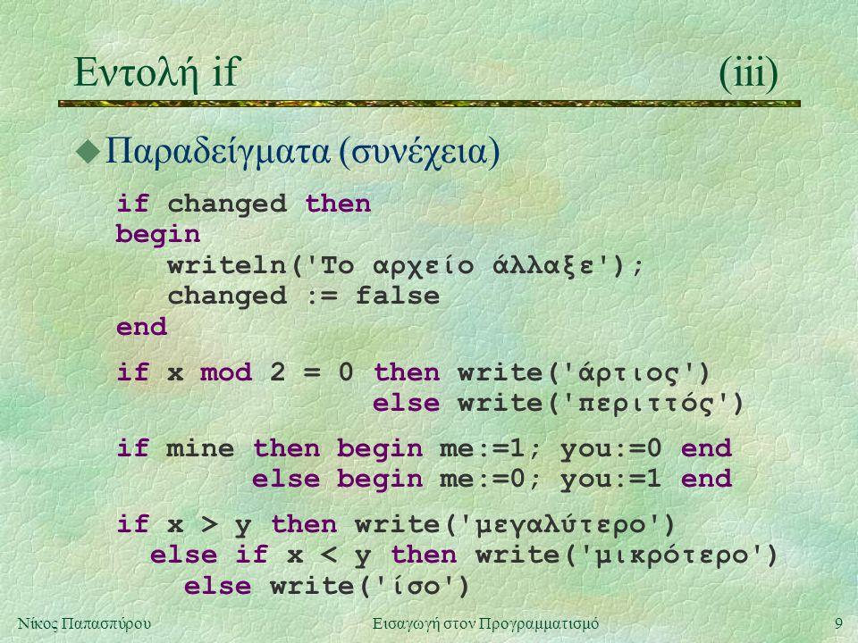 9Νίκος Παπασπύρου Εισαγωγή στον Προγραμματισμό Εντολή if(iii) u Παραδείγματα (συνέχεια) if changed then begin writeln('Το αρχείο άλλαξε'); changed :=
