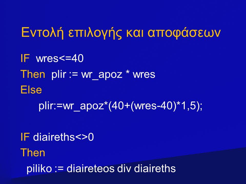 Εντολή επιλογής και αποφάσεων IF wres<=40 Then plir := wr_apoz * wres Else plir:=wr_apoz*(40+(wres-40)*1,5); IF diaireths<>0 Then piliko := diaireteos