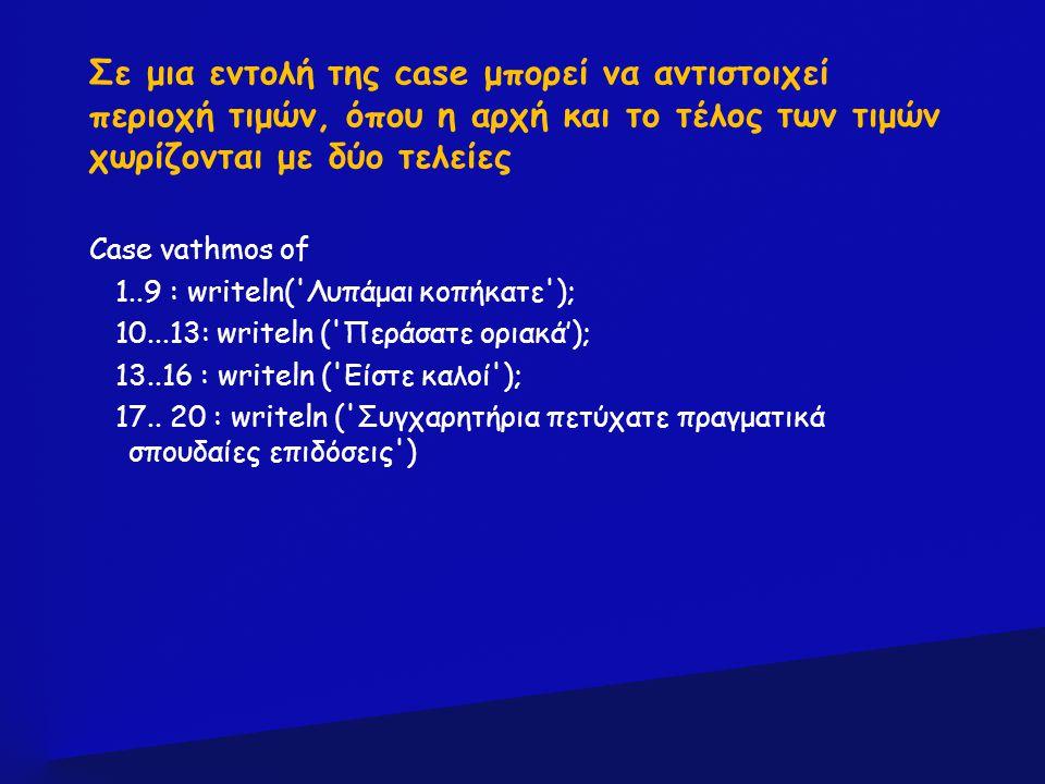 Σε μια εντολή της case μπορεί να αντιστοιχεί περιοχή τιμών, όπου η αρχή και το τέλος των τιμών χωρίζονται με δύο τελείες Case vathmos of 1..9 : writel