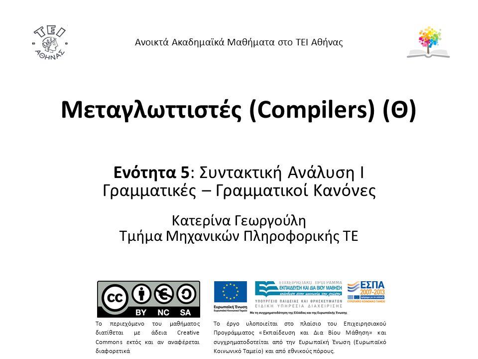 Μεταγλωττιστές (Compilers) (Θ) Ενότητα 5: Συντακτική Ανάλυση Ι Γραμματικές – Γραμματικοί Κανόνες Κατερίνα Γεωργούλη Τμήμα Μηχανικών Πληροφορικής ΤΕ Αν