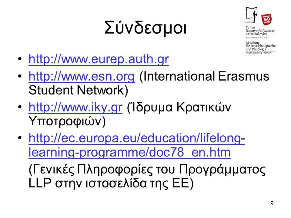 9 Σύνδεσμοι http://www.eurep.auth.gr http://www.esn.org (International Erasmus Student Network)http://www.esn.org http://www.iky.gr (Ίδρυμα Κρατικών Υποτροφιών)http://www.iky.gr http://ec.europa.eu/education/lifelong- learning-programme/doc78_en.htmhttp://ec.europa.eu/education/lifelong- learning-programme/doc78_en.htm (Γενικές Πληροφορίες του Προγράμματος LLP στην ιστοσελίδα της ΕΕ)