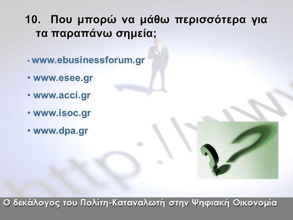 10. Που μπορώ να μάθω περισσότερα για τα παραπάνω σημεία; www.ebusinessforum.gr www.esee.gr www.acci.gr www.isoc.gr www.dpa.gr Ο δεκάλογος του Πολίτη-