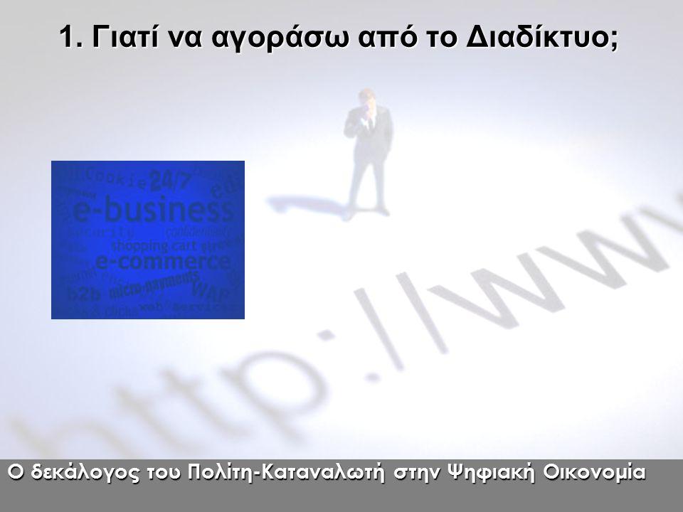 Ο δεκάλογος του Πολίτη-Καταναλωτή στην Ψηφιακή Οικονομία 1. Γιατί να αγοράσω από το Διαδίκτυο;