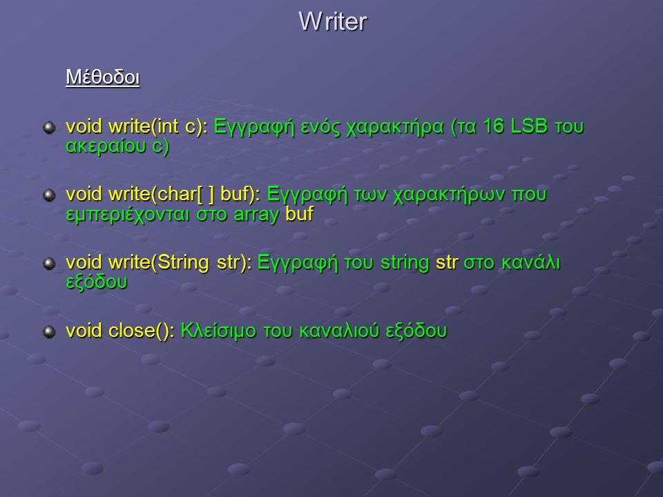 WriterΜέθοδοι void write(int c): Εγγραφή ενός χαρακτήρα (τα 16 LSB του ακεραίου c) void write(char[ ] buf): Εγγραφή των χαρακτήρων που εμπεριέχονται στο array buf void write(String str): Εγγραφή του string str στο κανάλι εξόδου void close(): Κλείσιμο του καναλιού εξόδου