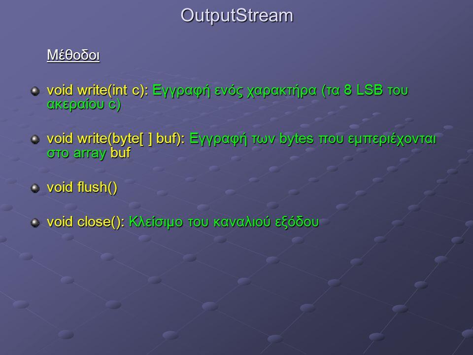 OutputStreamΜέθοδοι void write(int c): Εγγραφή ενός χαρακτήρα (τα 8 LSB του ακεραίου c) void write(byte[ ] buf): Εγγραφή των bytes που εμπεριέχονται στο array buf void flush() void close(): Κλείσιμο του καναλιού εξόδου