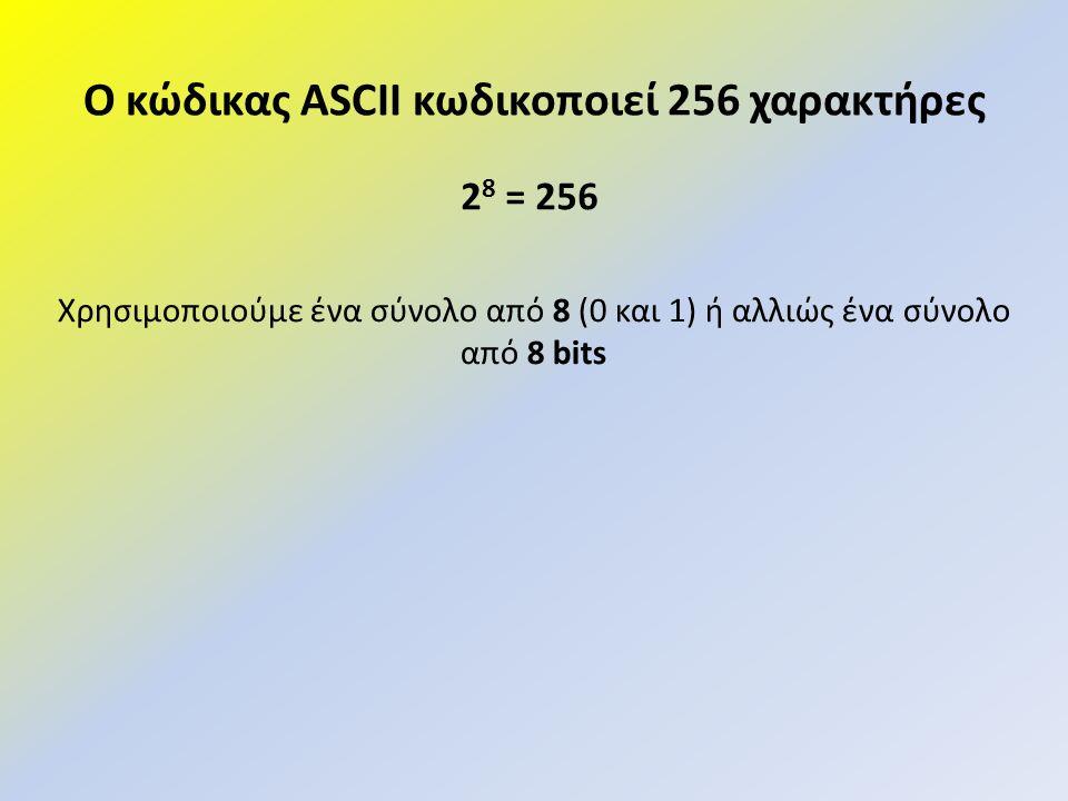 Ο κώδικας ASCII κωδικοποιεί 256 χαρακτήρες 2 8 = 256 Χρησιμοποιούμε ένα σύνολο από 8 (0 και 1) ή αλλιώς ένα σύνολο από 8 bits