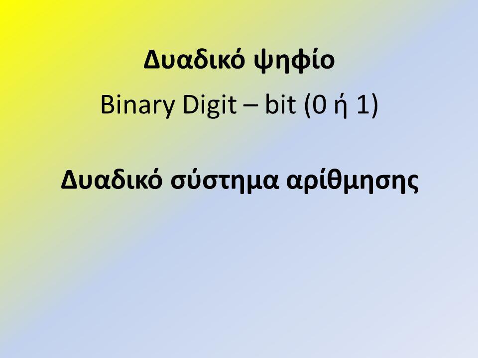 Binary Digit – bit (0 ή 1) Δυαδικό σύστημα αρίθμησης Δυαδικό ψηφίο