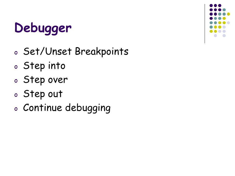 Debugger o Set/Unset Breakpoints o Step into o Step over o Step out o Continue debugging