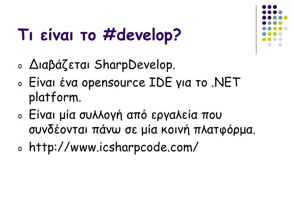 Τι είναι το #develop? o Διαβάζεται SharpDevelop. o Είναι ένα opensource IDE για το.ΝΕΤ platform. o Είναι μία συλλογή από εργαλεία που συνδέονται πάνω