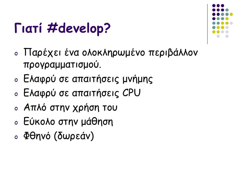 Γιατί #develop? o Παρέχει ένα ολοκληρωμένο περιβάλλον προγραμματισμού. o Ελαφρύ σε απαιτήσεις μνήμης o Ελαφρύ σε απαιτήσεις CPU o Απλό στην χρήση του