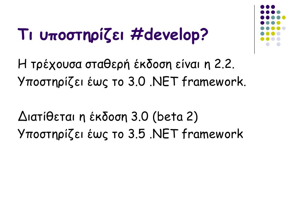 Τί παρέχει το #develop Editor o Write C#, ASP.NET, XML, HTML code o Code completion for C#, VB.NET and Boo (including Ctrl+Space support) o Syntax highlighting for C#, HTML, ASP, ASP.NET, VBScript, VB.NET, XML