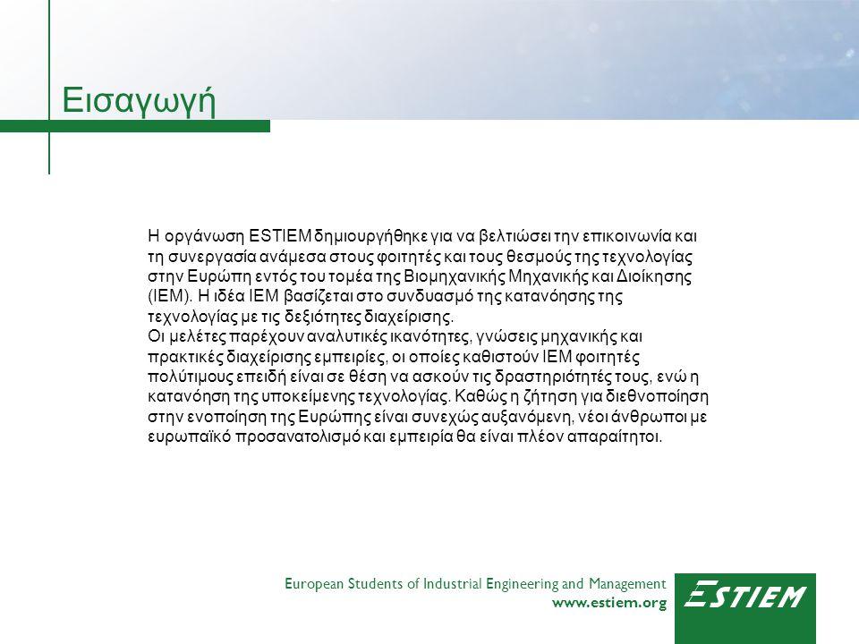 European Students of Industrial Engineering and Management www.estiem.org European Students of Industrial Engineering and Management www.estiem.org Η ESTIEM είναι η μοναδική πανευρωπαϊκή οργάνωση των IEM και αντιπροσωπεύει σήμερα μέσω των 65 μέλη- ομάδες άνω των 45000 φοιτητών σε 24 χώρες.