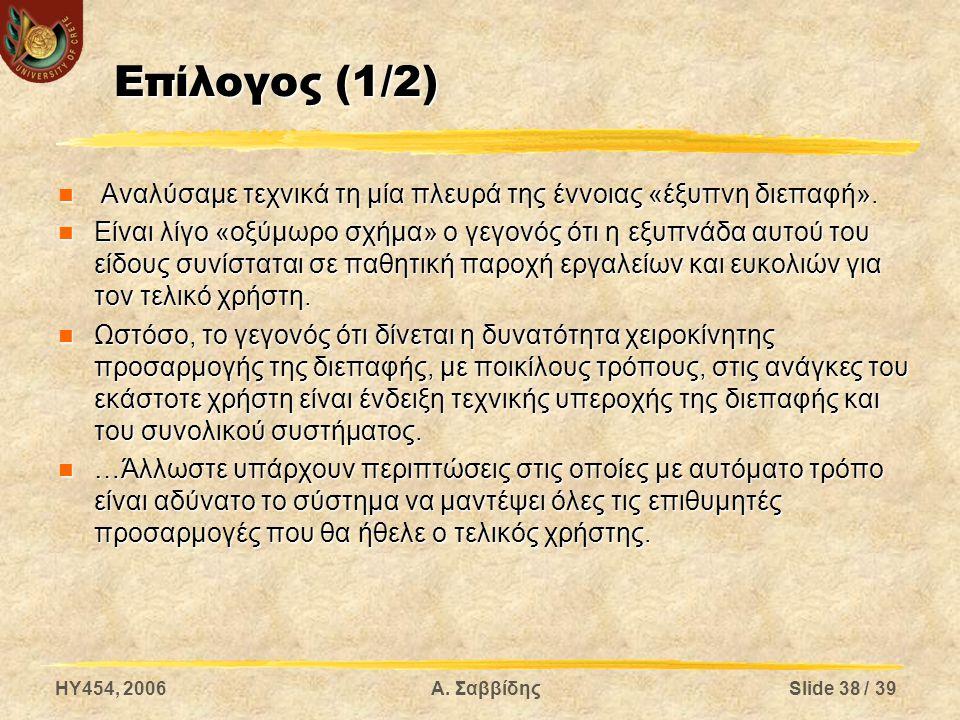 HY454, 2006Α. ΣαββίδηςSlide 38 / 39 Επίλογος (1/2) Αναλύσαμε τεχνικά τη μία πλευρά της έννοιας «έξυπνη διεπαφή». Αναλύσαμε τεχνικά τη μία πλευρά της έ
