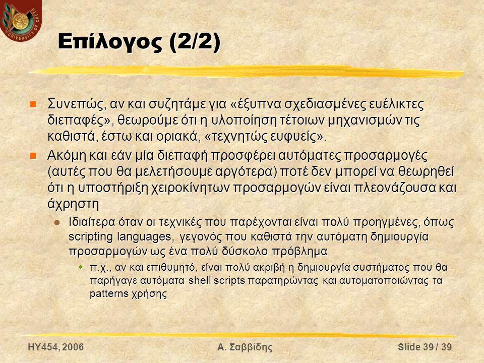 HY454, 2006Α. ΣαββίδηςSlide 39 / 39 Επίλογος (2/2) Συνεπώς, αν και συζητάμε για «έξυπνα σχεδιασμένες ευέλικτες διεπαφές», θεωρούμε ότι η υλοποίηση τέτ