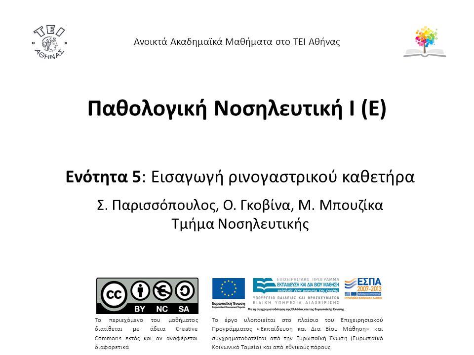 Παθολογική Νοσηλευτική Ι (Ε) Ενότητα 5: Εισαγωγή ρινογαστρικού καθετήρα Σ. Παρισσόπουλος, Ο. Γκοβίνα, Μ. Μπουζίκα Τμήμα Νοσηλευτικής Ανοικτά Ακαδημαϊκ
