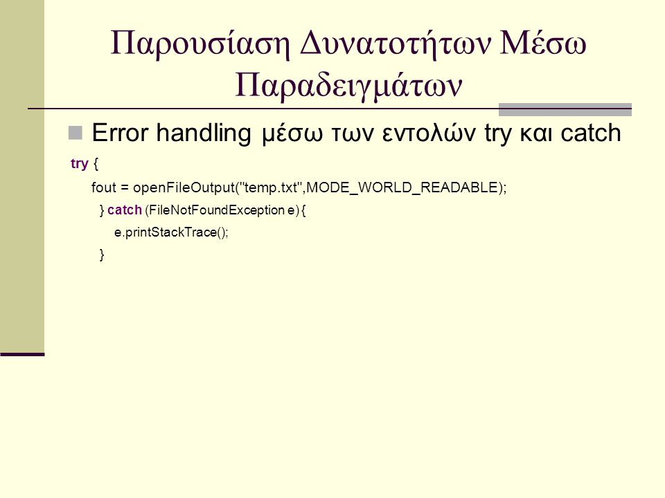Error handling μέσω των εντολών try και catch try { fout = openFileOutput( temp.txt ,MODE_WORLD_READABLE); } catch (FileNotFoundException e) { e.printStackTrace(); }