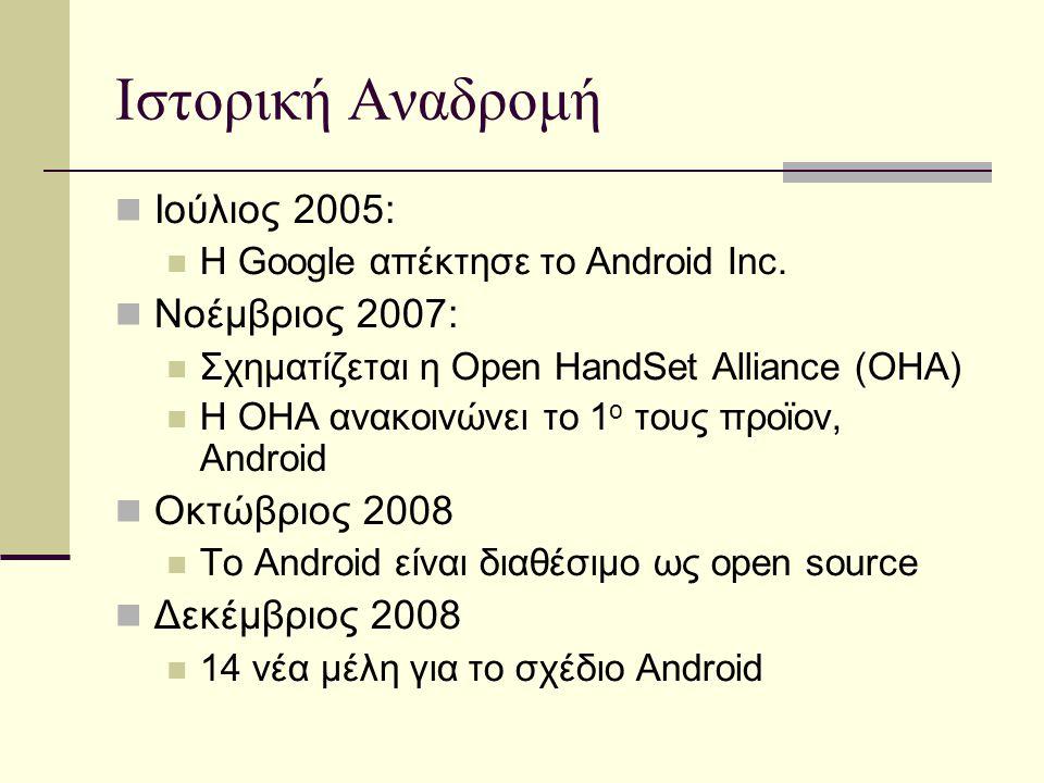 Ιστορική Αναδρομή Ιούλιος 2005: Η Google απέκτησε το Android Inc. Νοέμβριος 2007: Σχηματίζεται η Open HandSet Alliance (OHA) Η OHA ανακοινώνει το 1 ο