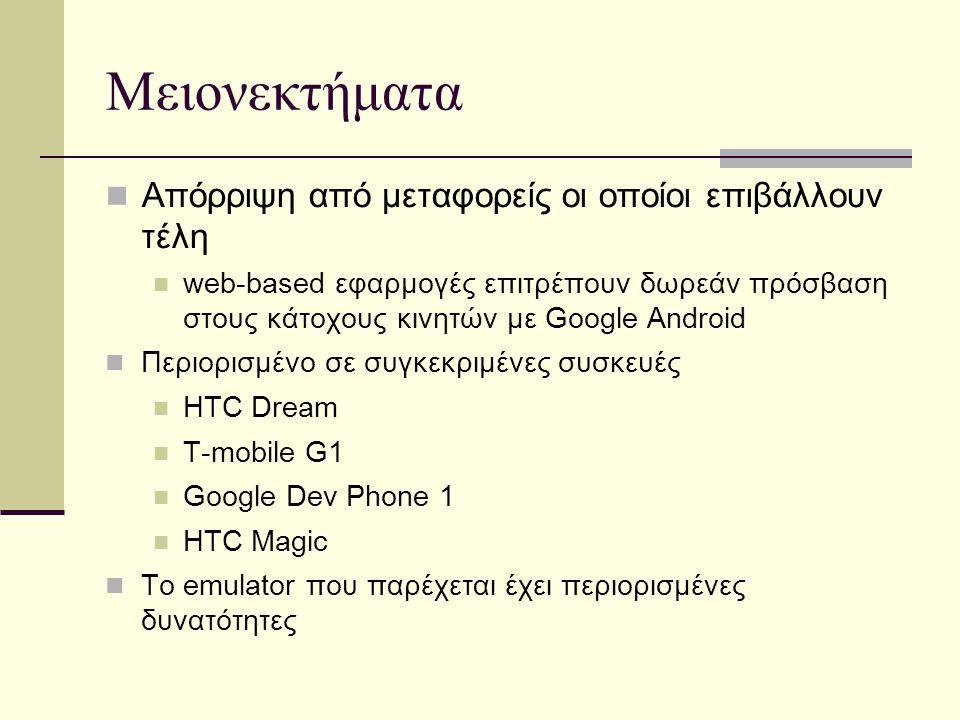 Μειονεκτήματα Απόρριψη από μεταφορείς οι οποίοι επιβάλλουν τέλη web-based εφαρμογές επιτρέπουν δωρεάν πρόσβαση στους κάτοχους κινητών με Google Android Περιορισμένο σε συγκεκριμένες συσκευές HTC Dream T-mobile G1 Google Dev Phone 1 HTC Magic To emulator που παρέχεται έχει περιορισμένες δυνατότητες
