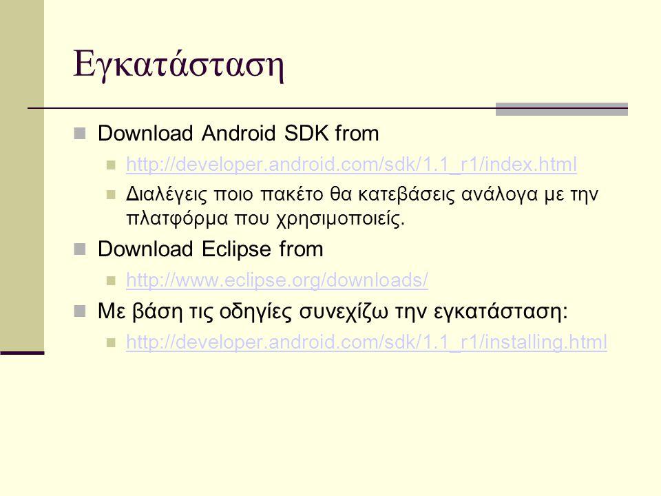 Εγκατάσταση Download Android SDK from http://developer.android.com/sdk/1.1_r1/index.html Διαλέγεις ποιο πακέτο θα κατεβάσεις ανάλογα με την πλατφόρμα