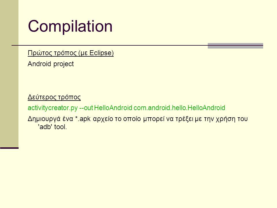 Compilation Πρώτος τρόπος (με Eclipse) Android project Δεύτερος τρόπος activitycreator.py --out HelloAndroid com.android.hello.HelloAndroid Δημιουργά ένα *.apk αρχείο το οποίο μπορεί να τρέξει με την χρήση του adb tool.