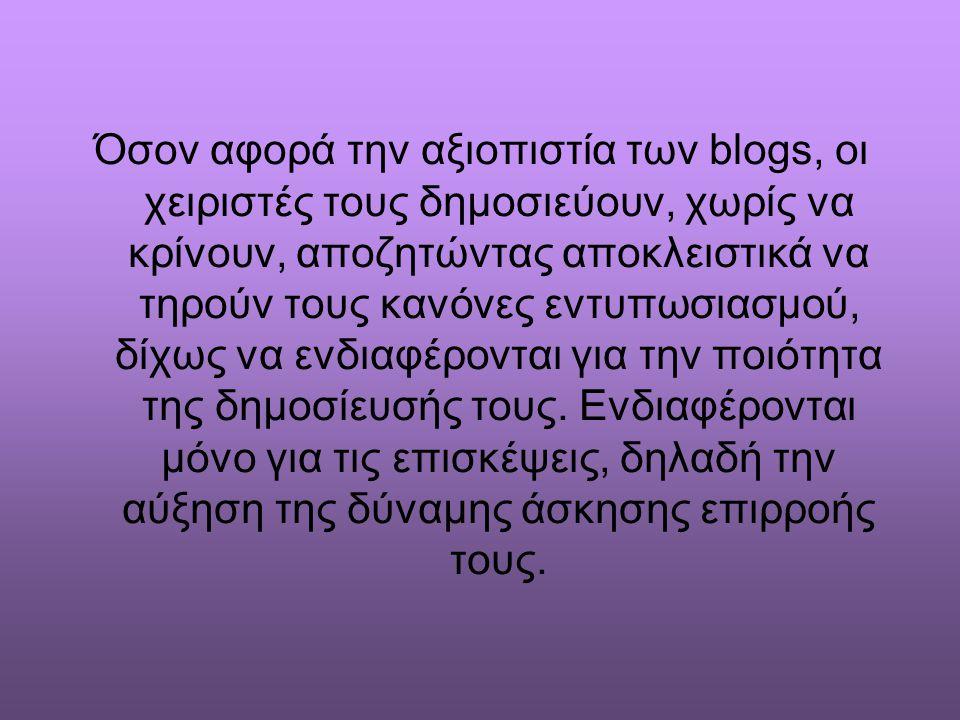 Όσον αφορά την αξιοπιστία των blogs, οι χειριστές τους δημοσιεύουν, χωρίς να κρίνουν, αποζητώντας αποκλειστικά να τηρούν τους κανόνες εντυπωσιασμού, δ