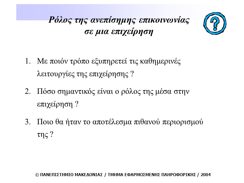 © ΠΑΝΕΠΙΣΤΗΜΙΟ ΜΑΚΕΔΟΝΙΑΣ / ΤΜΗΜΑ ΕΦΑΡΜΟΣΜΕΝΗΣ ΠΛΗΡΟΦΟΡΙΚΗΣ / 2004 Ρόλος της ανεπίσημης επικοινωνίας σε μια επιχείρηση 1.Με ποιόν τρόπο εξυπηρετεί τις καθημερινές λειτουργίες της επιχείρησης .