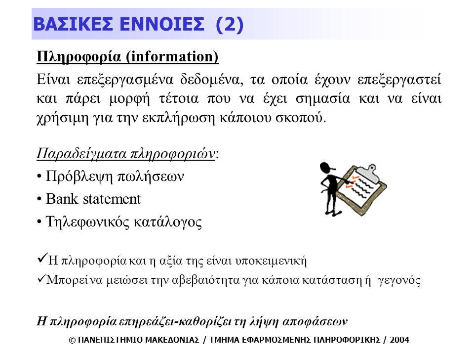 © ΠΑΝΕΠΙΣΤΗΜΙΟ ΜΑΚΕΔΟΝΙΑΣ / ΤΜΗΜΑ ΕΦΑΡΜΟΣΜΕΝΗΣ ΠΛΗΡΟΦΟΡΙΚΗΣ / 2004 Πληροφορία (information) Είναι επεξεργασμένα δεδομένα, τα οποία έχουν επεξεργαστεί και πάρει μορφή τέτοια που να έχει σημασία και να είναι χρήσιμη για την εκπλήρωση κάποιου σκοπού.