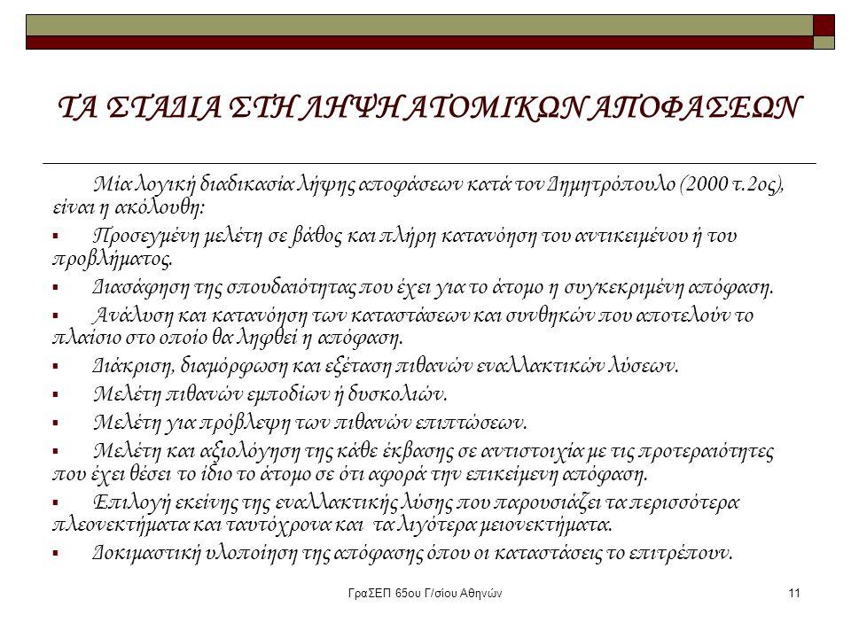 ΓραΣΕΠ 65ου Γ/σίου Αθηνών11 ΤΑ ΣΤΑΔΙΑ ΣΤΗ ΛΗΨΗ ΑΤΟΜΙΚΩΝ ΑΠΟΦΑΣΕΩΝ Μία λογική διαδικασία λήψης αποφάσεων κατά τον Δημητρόπουλο (2000 τ.2ος), είναι η ακ