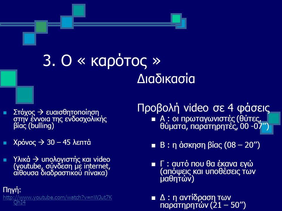 3. Ο « καρότος » Στόχος  ευαισθητοποίηση στην έννοια της ενδοσχολικής βίας (bulling) Χρόνος  30 – 45 λεπτά Υλικά  υπολογιστής και video (youtube, σ