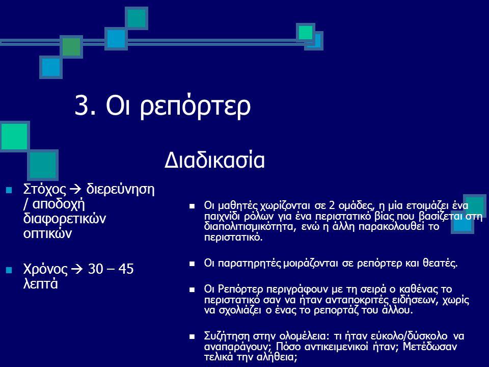 3. Οι ρεπόρτερ Στόχος  διερεύνηση / αποδοχή διαφορετικών οπτικών Χρόνος  30 – 45 λεπτά Διαδικασία Οι μαθητές χωρίζονται σε 2 ομάδες, η μία ετοιμάζει